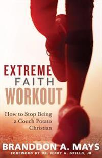 Extreme Faith Workout: How to Stop Being a Couch Potato Christian
