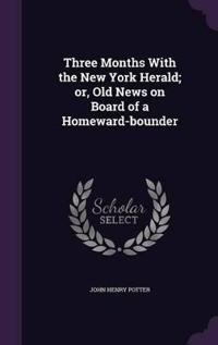 Three Months with the New York Herald; Or, Old News on Board of a Homeward-Bounder
