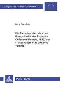 Die Rezeption Der Lehre Des Ramon Llull in Der Rhetorica Christiana (Perugia, 1579) Des Franziskaners Fray Diego de Valades