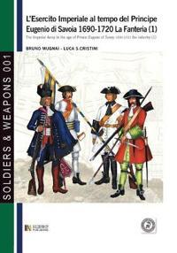 L'Esercito Imperiale Al Tempo del Principe Eugenio Di Savoia 1690-1720 - La Fanteria Vol. 1