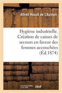 Hygi�ne Industrielle. Cr�ation de Caisses de Secours En Faveur Des Femmes Accouch�es