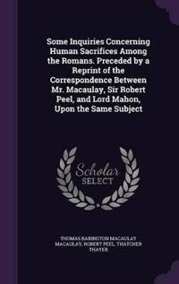 Some Inquiries Concerning Human Sacrifices Among the Romans. Preceded by a Reprint of the Correspondence Between Mr. Macaulay, Sir Robert Peel, and Lord Mahon, Upon the Same Subject