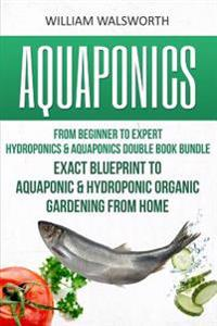 Aquaponics: From Beginner to Expert - Hydroponics & Aquaponics Double Book Bundle - Exact Blueprint to Aquaponic & Hydroponic Orga