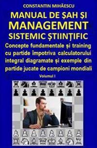 Manual de Sah Si Management Sistemic Stiintific: Concepte Fundamentale Si Training Cu Partide Impotriva Calculatorului Integral Diagramate Si Exemple
