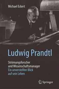 Ludwig Prandtl - Stromungsforscher Und Wissenschaftsmanager: Ein Unverstellter Blick Auf Sein Leben