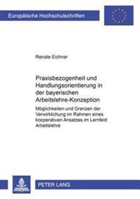 Praxisbezogenheit Und Handlungsorientierung in Der Bayerischen Arbeitslehre-Konzeption: Moeglichkeiten Und Grenzen Der Verwirklichung Im Rahmen Eines