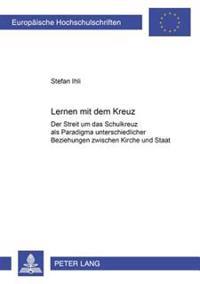 Lernen Mit Dem Kreuz: Der Streit Um Das Schulkreuz ALS Paradigma Unterschiedlicher Beziehungen Zwischen Kirche Und Staat