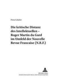 Die Kritische Distanz Des Intellektuellen - Roger Martin Du Gard Im Umfeld Der Nouvelle Revue Francaise (N.R.F.)