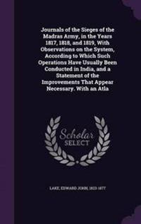 Journals of the Sieges of the Madras Army, in the Years 1817, 1818, and 1819, with Observations on the System, According to Which Such Operations Have Usually Been Conducted in India, and a Statement of the Improvements That Appear Necessary. with an Atla