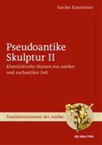 Pseudoantike Skulptur II: Klassizistische Statuen Aus Antiker Und Nachantiker Zeit