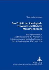 Das Projekt Der «ideologisch-Verwissenschaftlichten» Menschenbildung: Bildungstheoretisch-Problemgeschichtliche Analysen Zu Indoktrination Und Politis