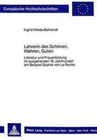 Lehrerin Des Schoenen, Wahren, Guten: Literatur Und Frauenbildung Im Ausgehenden 18. Jahrhundert Am Beispiel Sophie Von La Roche