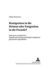 Remigration in Die Heimat Oder Emigration in Die Fremde?: Beitrag Zur Europaeischen Migrationsforschung Am Beispiel Remigrierter Griechischer Jugendli