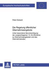 Die Regelung Oeffentlicher Uebernahmeangebote: Unter Besonderer Beruecksichtigung Der Vorgeschlagenen 13. Eu-Richtlinie Zu Uebernahmeangeboten Und Des