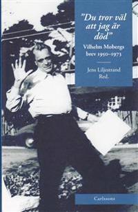 Du tror väl att jag är död : Vilhelm Mobergs brev 1950-1973