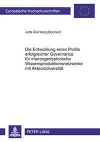 Die Entwicklung Eines Profils Erfolgreicher Governance Fuer Interorganisatorische Wissensproduktionsnetzwerke Mit Akteursdiversitaet: Eine Theoretisch
