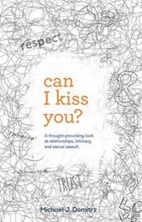 Can I Kiss You: A Thought-Provoking Look at Relationships, Intimacy & Sexual Assault
