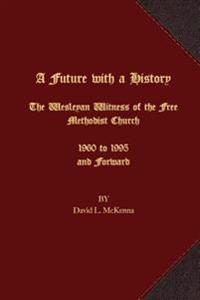 A Future with a History: The Wesleyan Witness of the Free Methodist Church 1960 to 1995 and Forward
