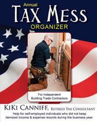 Annual Tax Mess Organizer for Independent Building Trade Contractors: Help for Self-Employed Individuals Who Did Not Keep Itemized Income & Expense Re