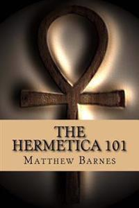 The Hermetica 101: A Modern, Practical Guide, Plain and Simple