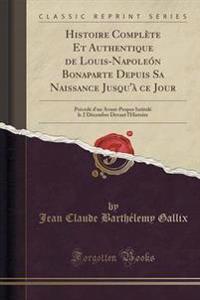 Histoire Complete Et Authentique de Louis-Napoleon Bonaparte Depuis Sa Naissance Jusqu'a Ce Jour