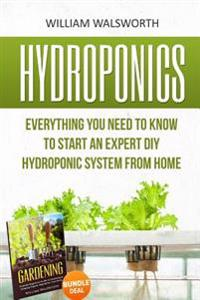 Hydroponics: Everything You Need to Know to Start an Expert DIY Hydroponic System from Home (Gardening Bundle Deal - Double Book Bu
