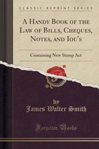A Handy Book of the Law of Bills, Cheques, Notes, and Iou's