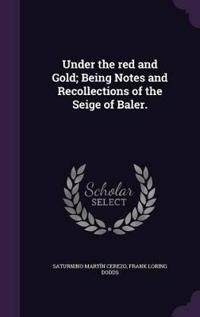 Under the Red and Gold; Being Notes and Recollections of the Seige of Baler.