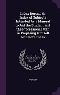 Index Rerum, or Index of Subjects Intended as a Manual to Aid the Student and the Professional Man in Preparing Himself for Usefullness