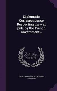 Diplomatic Correspondence Respecting the War Pub. by the French Government ..