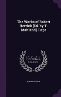 The Works of Robert Herrick [Ed. by T. Maitland]. Repr