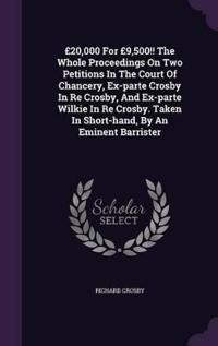 20,000 for 9,500!! the Whole Proceedings on Two Petitions in the Court of Chancery, Ex-Parte Crosby in Re Crosby, and Ex-Parte Wilkie in Re Crosby. Taken in Short-Hand, by an Eminent Barrister