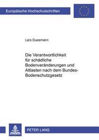 Die Verantwortlichkeit Fuer Schaedliche Bodenveraenderungen Und Altlasten Nach Dem Bundes-Bodenschutzgesetz