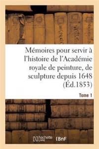 M moires Pour Servir   l'Histoire de l'Acad mie Royale de Peinture, de Sculpture Depuis 1648 Tome 1