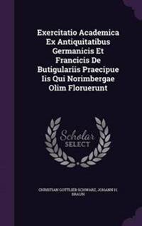 Exercitatio Academica Ex Antiquitatibus Germanicis Et Francicis de Butigulariis Praecipue IIS Qui Norimbergae Olim Floruerunt