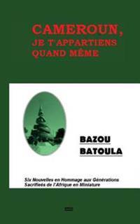 Cameroun, Je T' Appartiens Quand Meme: Six Nouvelles En Hommage Aux Sacrifices de L'Afrique En Miniature