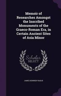 Memoir of Researches Amongst the Inscribed Monuments of the Graeco-Roman Era, in Certain Ancient Sites of Asia Minor