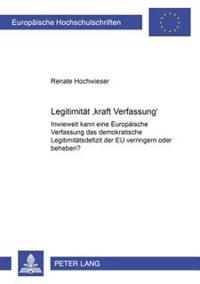 Legitimitaet Kraft Verfassung: Inwieweit Kann Eine Europaeische Verfassung Das Demokratische Legitimitaetsdefizit Der Eu Verringern Oder Beheben?
