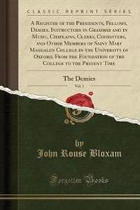 A Register of the Presidents, Fellows, Demies, Instructors in Grammar and in Music, Chaplains, Clerks, Choristers, and Other Members of Saint Mary Magdalen College in the University of Oxford, from the Foundation of the College to the Present Time, Vol. 1