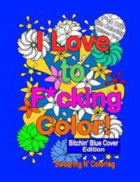 I Love to F*cking Color! Bitchin' Blue Cover Edition: A Delightfully Dirty Swear Word Adult Coloring Book