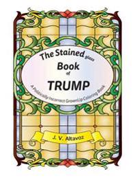 The Stained (Glass) Book of Trump: A Politically Incorrect Grownup Coloring Book