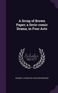 A Scrap of Brown Paper; A Serio-Comic Drama, in Four Acts