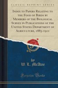 Index to Papers Relating to the Food of Birds by Members of the Biological Survey in Publications of the United States Department of Agriculture, 1885-1911 (Classic Reprint)