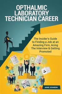 Opthalmic Laboratory Technician Career (Special Edition): The Insider's Guide to Finding a Job at an Amazing Firm, Acing the Interview & Getting Promo