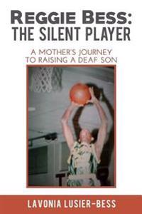 Reggie Bess: The Silent Player: A Mother's Journey to Raising a Deaf Son