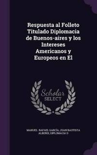 Respuesta Al Folleto Titulado Diplomacia de Buenos-Aires y Los Intereses Americanos y Europeos En El