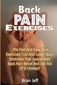 Back Pain Exercises: The Fast and Easy Back Exercises Tips and Lower Back Stretches That Guarantees Back Pain Relief and Get Rid of It Fore