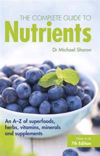 The Complete Guide to Nutrients: An A-Z of Superfoods, Herbs, Vitamins, Minerals and Supplements