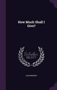 How Much Shall I Give?