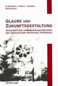 Glaube Und Zukunftsgestaltung: Festschrift Zum Hundertjaehrigen Bestehen Der Theologischen Hochschule Friedensau: Aufsaetze Zu Theologie, Sozialwisse